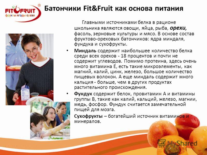 Батончики Fit&Fruit как основа питания Главными источниками белка в рационе школьника являются овощи, яйца, рыба, орехи, фасоль, зерновые культуры и мясо. В основе состав фруктово-ореховых батончиков: ядра миндаля, фундука и сухофрукты. Миндаль содер