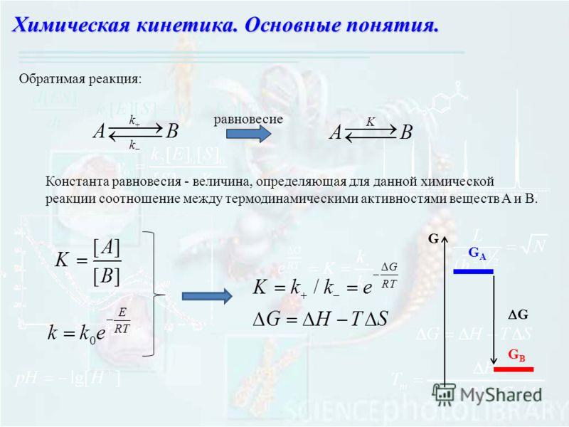 Химическая кинетика. Основные понятия. Константа равновесия - величина, определяющая для данной химической реакции соотношение между термодинамическими активностями веществ A и В. равновесие Обратимая реакция: GAGA GBGB G G