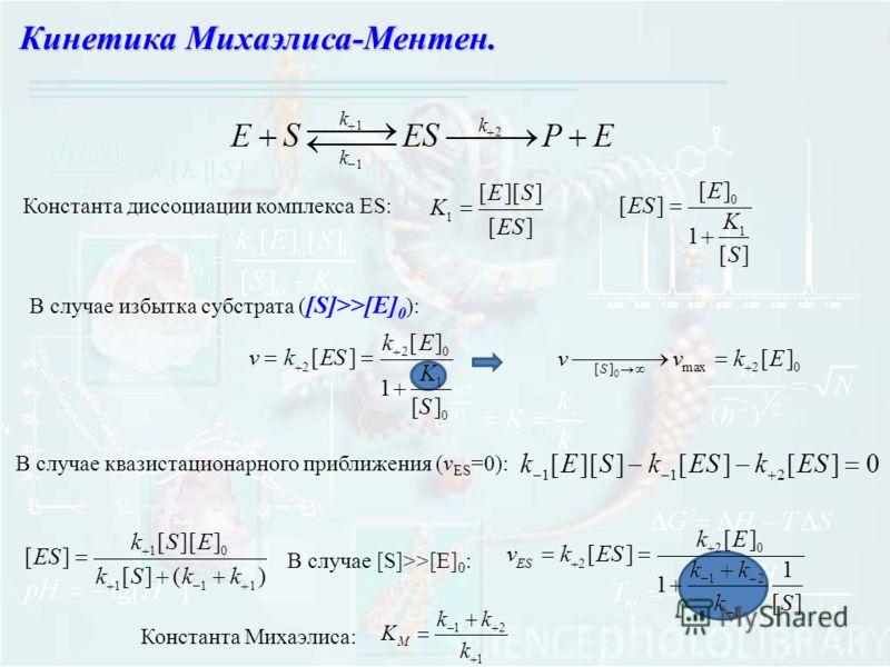 Кинетика Михаэлиса-Ментен. Константа диссоциации комплекса ES: В случае избытка субстрата ( [S]>>[E] 0 ): В случае квазистационарного приближения (v ES =0): В случае [S]>>[E] 0 : Константа Михаэлиса:
