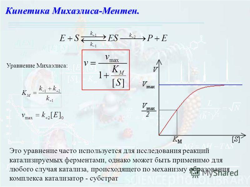 Кинетика Михаэлиса-Ментен. Уравнение Михаэлиса: Это уравнение часто используется для исследования реакций катализируемых ферментами, однако может быть применимо для любого случая катализа, происходящего по механизму образования комплекса катализатор