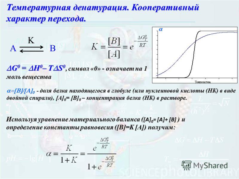 Температурная денатурация. Кооперативный характер перехода. G 0 = H 0 – T S 0, символ «0» - означает на 1 моль вещества G 0 = H 0 – T S 0, символ «0» - означает на 1 моль вещества АB K - доля белка находящегося в глобуле (или нуклеиновой кислоты (НК)