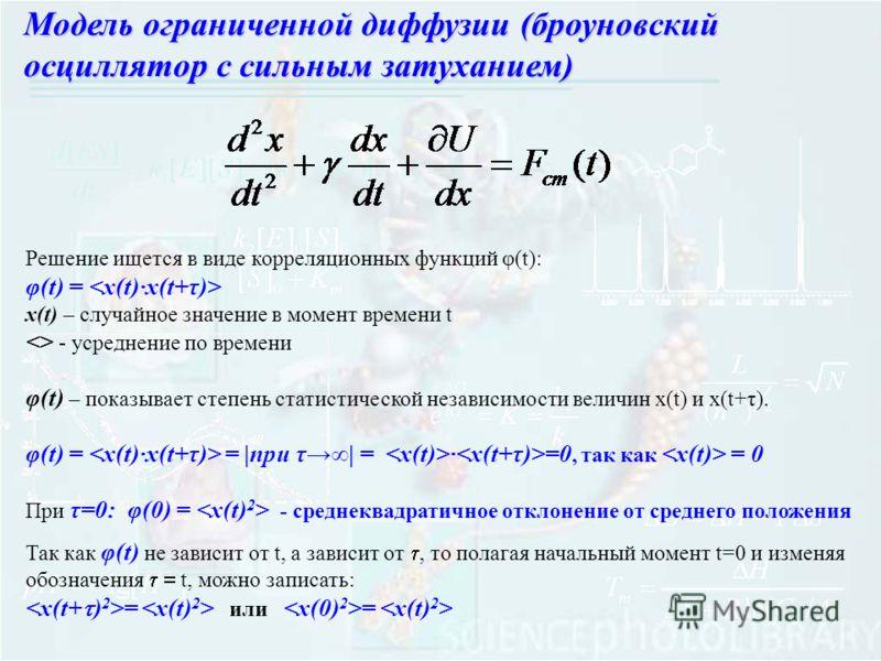 Решение ищется в виде корреляционных функций φ(t): φ(t) = x(t) – случайное значение в момент времени t  - усреднение по времени φ(t) – показывает степень статистической независимости величин x(t) и x(t+τ). φ(t) = = |при τ| = · =0, так как = 0 При τ=0