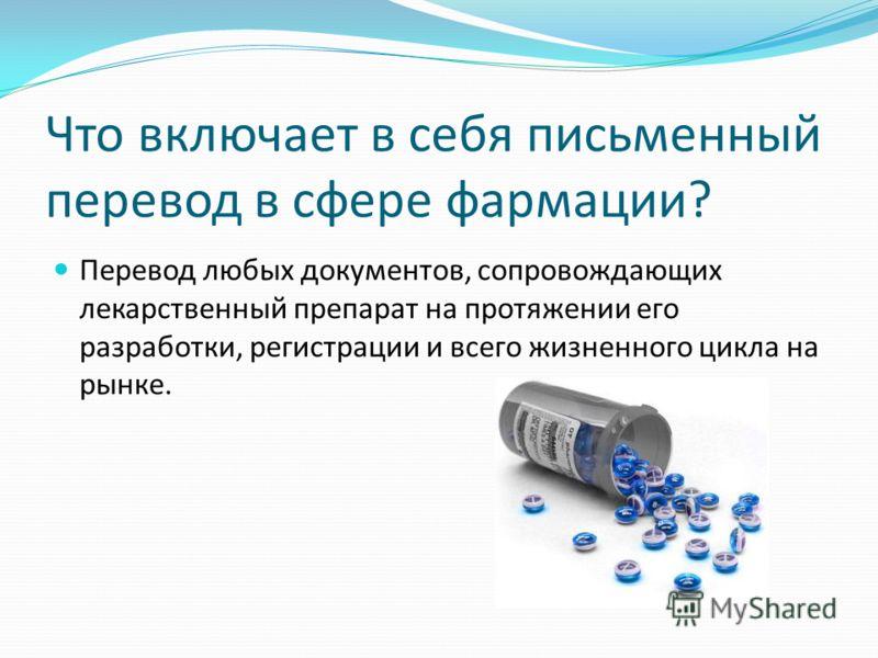 Что включает в себя письменный перевод в сфере фармации? Перевод любых документов, сопровождающих лекарственный препарат на протяжении его разработки, регистрации и всего жизненного цикла на рынке.