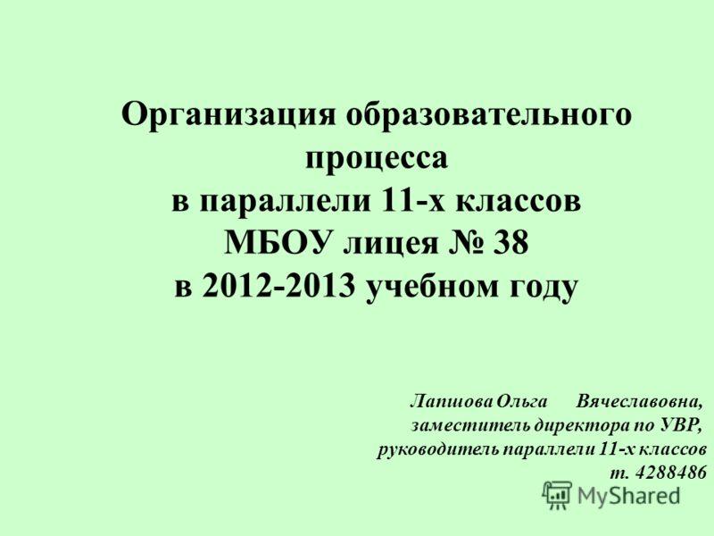Организация образовательного процесса в параллели 11-х классов МБОУ лицея 38 в 2012-2013 учебном году Лапшова Ольга Вячеславовна, заместитель директора по УВР, руководитель параллели 11-х классов т. 4288486