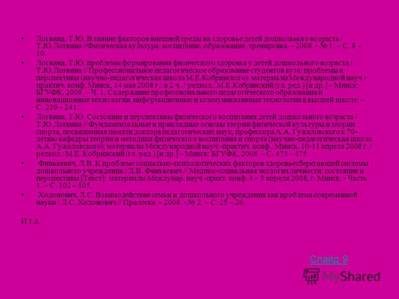 Логвина, Т.Ю. Влияние факторов внешней среды на здоровье детей дошкольного возраста / Т.Ю.Логвина //Физическая культура: воспитание, образование, тренировка. – 2008. - 1. – С. 8 – 10. Логвина, Т.Ю. проблемы формирования физического здоровья у детей д