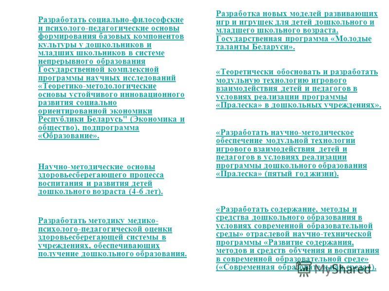 Разработать социально-философские и психолого-педагогические основы формирования базовых компонентов культуры у дошкольников и младших школьников в системе непрерывного образования Государственной комплексной программы научных исследований «Теоретико