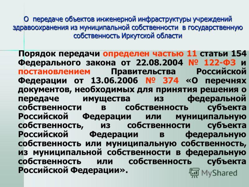 О передаче объектов инженерной инфраструктуры учреждений здравоохранения из муниципальной собственности в государственную собственность Иркутской области Порядок передачи определен частью 11 статьи 154 Федерального закона от 22.08.2004 122-ФЗ и поста