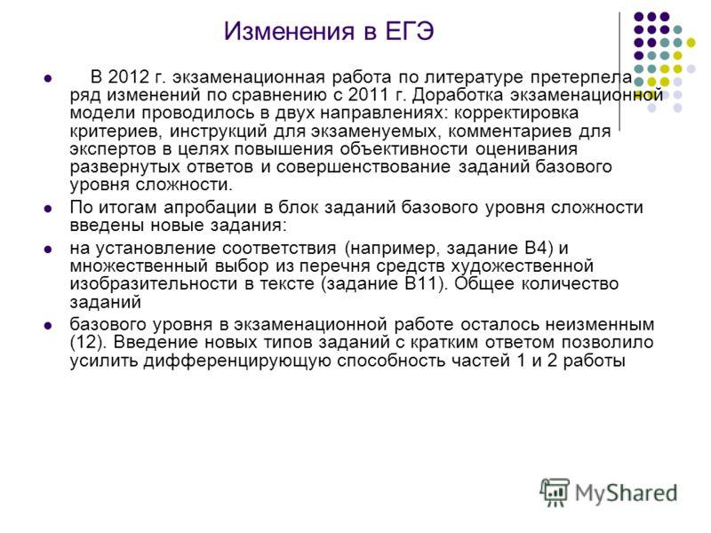 Изменения в ЕГЭ В 2012 г. экзаменационная работа по литературе претерпела ряд изменений по сравнению с 2011 г. Доработка экзаменационной модели проводилось в двух направлениях: корректировка критериев, инструкций для экзаменуемых, комментариев для эк