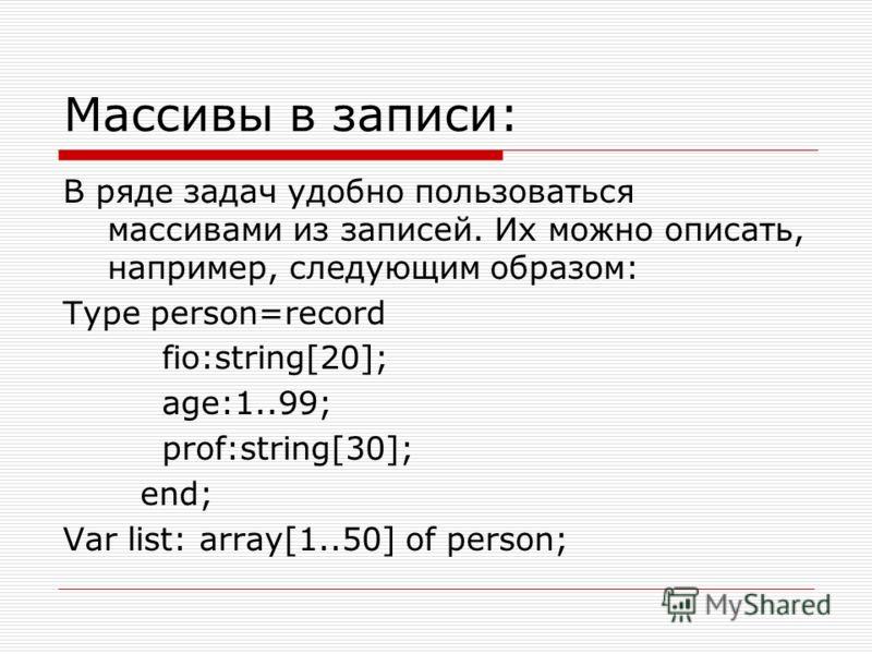 Массивы в записи: В ряде задач удобно пользоваться массивами из записей. Их можно описать, например, следующим образом: Type person=record fio:string[20]; age:1..99; prof:string[30]; end; Var list: array[1..50] of person;