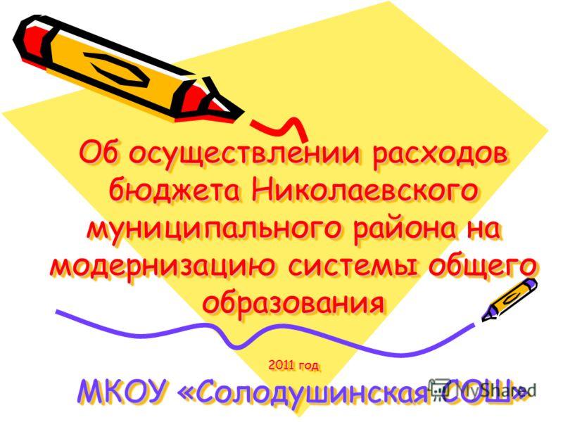 Об осуществлении расходов бюджета Николаевского муниципального района на модернизацию системы общего образования 2011 год МКОУ «Солодушинская СОШ»
