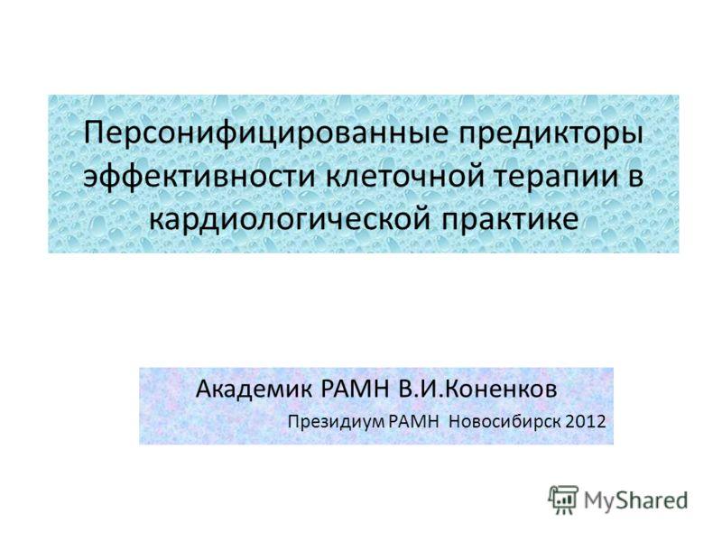 Персонифицированные предикторы эффективности клеточной терапии в кардиологической практике Академик РАМН В.И.Коненков Президиум РАМН Новосибирск 2012
