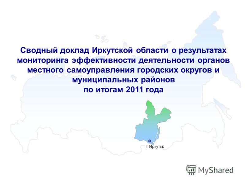 г. Иркутск Сводный доклад Иркутской области о результатах мониторинга эффективности деятельности органов местного самоуправления городских округов и муниципальных районов по итогам 2011 года