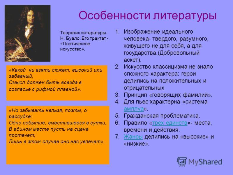 Особенности литературы Теоретик литературы- Н. Буало. Его трактат - «Поэтическое искусство». 1.Изображение идеального человека- твердого, разумного, живущего не для себя, а для государства.(Добровольный аскет). 2.Искусство классицизма не знало сложно