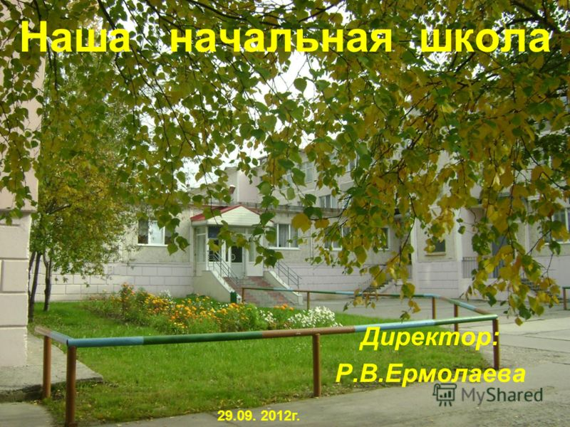 Наша начальная школа Директор: Р.В.Ермолаева 29.09. 2012г.