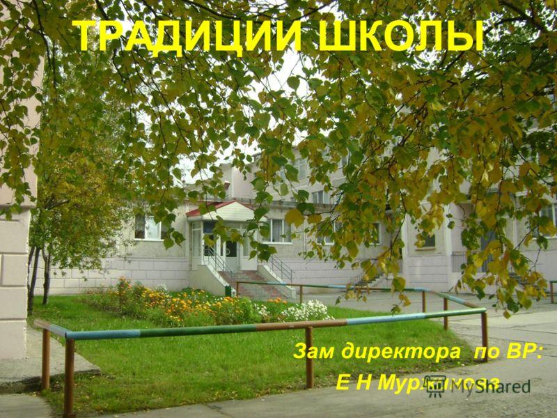 ТРАДИЦИИ ШКОЛЫ Зам директора по ВР: Е Н Муржинова