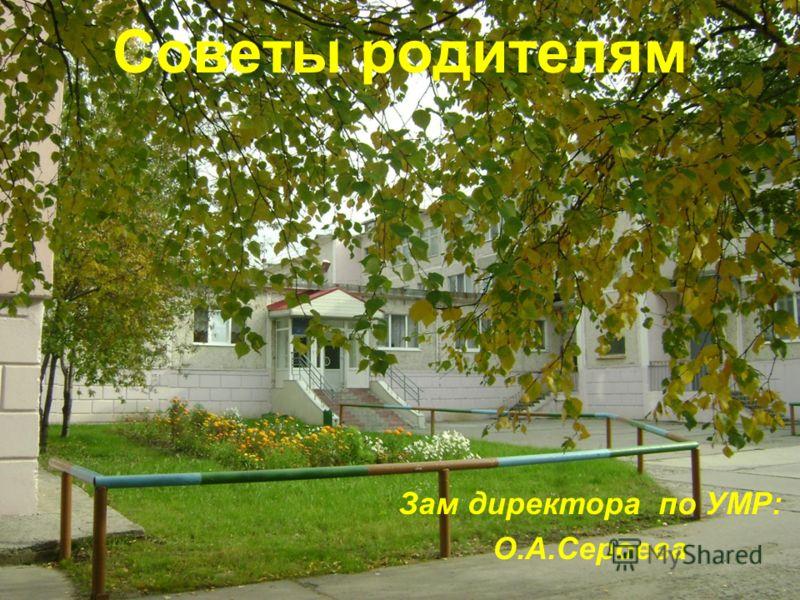 Советы родителям Зам директора по УМР: О.А.Сероева