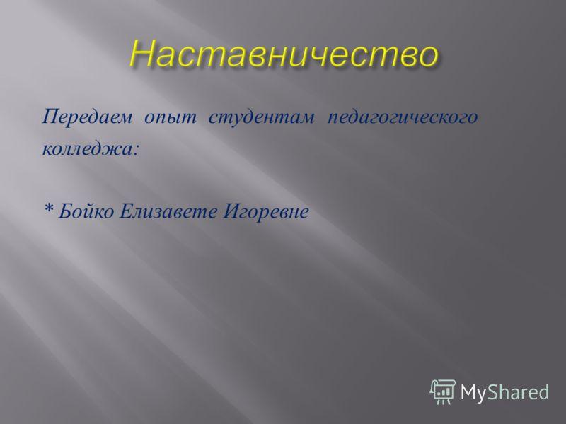 Передаем опыт студентам педагогического колледжа : * Бойко Елизавете Игоревне