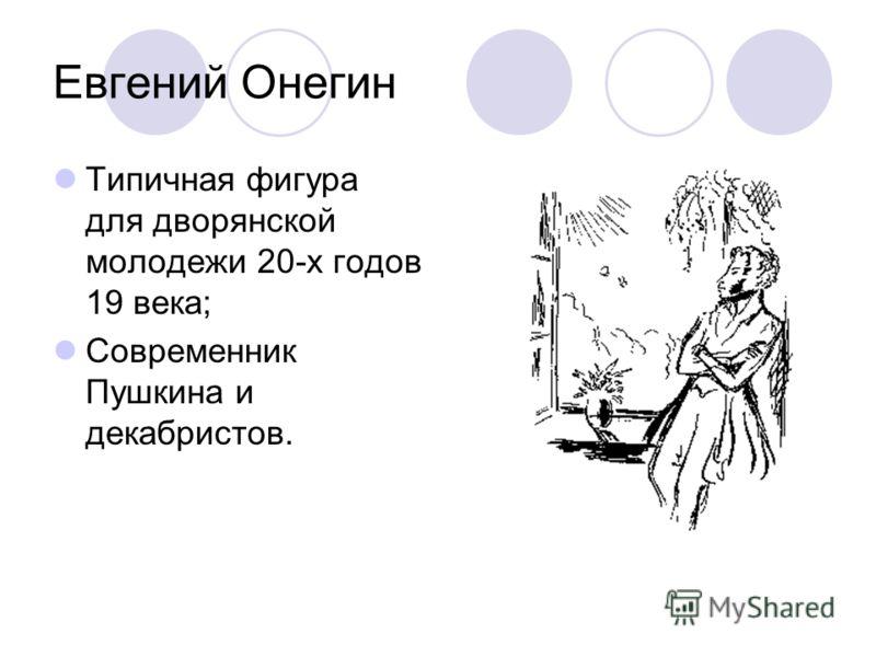 Евгений Онегин Типичная фигура для дворянской молодежи 20-х годов 19 века; Современник Пушкина и декабристов.