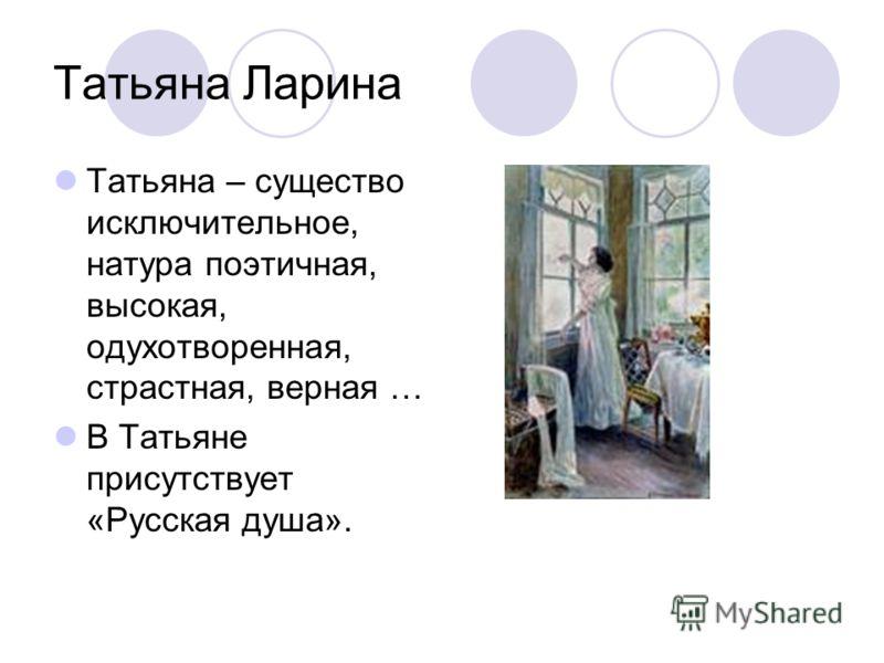 Татьяна Ларина Татьяна – существо исключительное, натура поэтичная, высокая, одухотворенная, страстная, верная … В Татьяне присутствует «Русская душа».