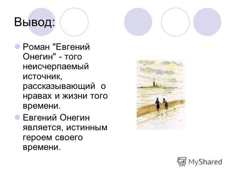 Вывод: Роман Евгений Онегин - того неисчерпаемый источник, рассказывающий о нравах и жизни того времени. Евгений Онегин является, истинным героем своего времени.