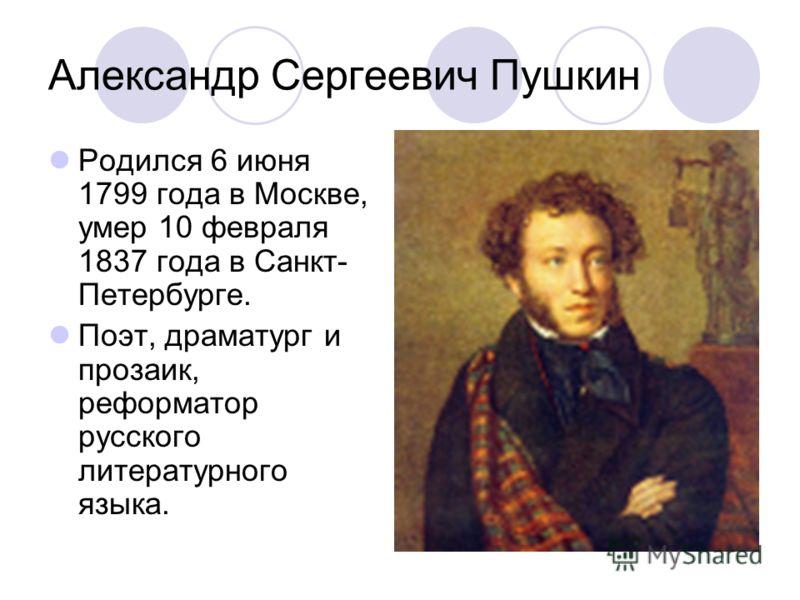 Александр Сергеевич Пушкин Родился 6 июня 1799 года в Москве, умер 10 февраля 1837 года в Санкт- Петербурге. Поэт, драматург и прозаик, реформатор русского литературного языка.
