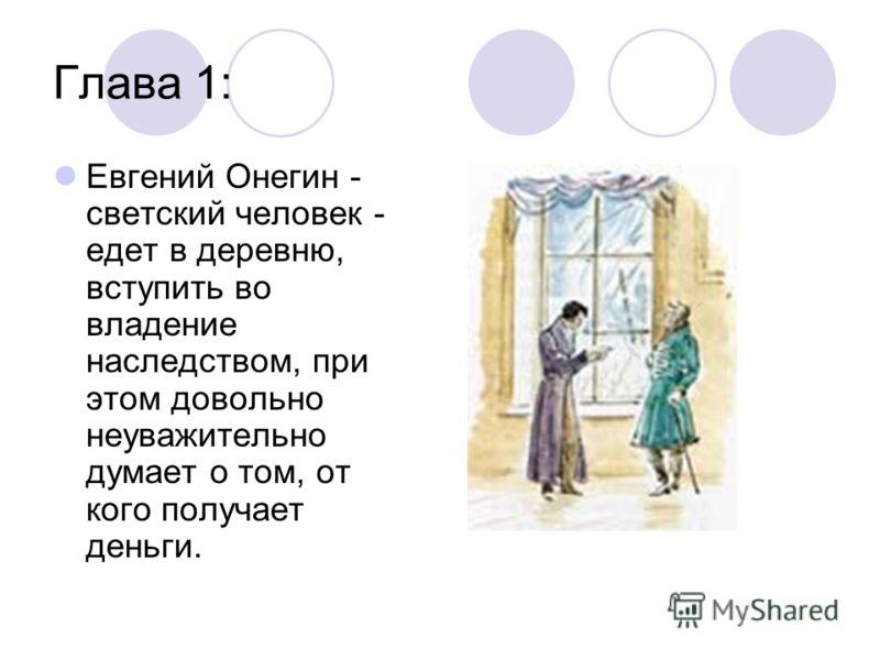 Глава 1: Евгений Онегин - светский человек - едет в деревню, вступить во владение наследством, при этом довольно неуважительно думает о том, от кого получает деньги.