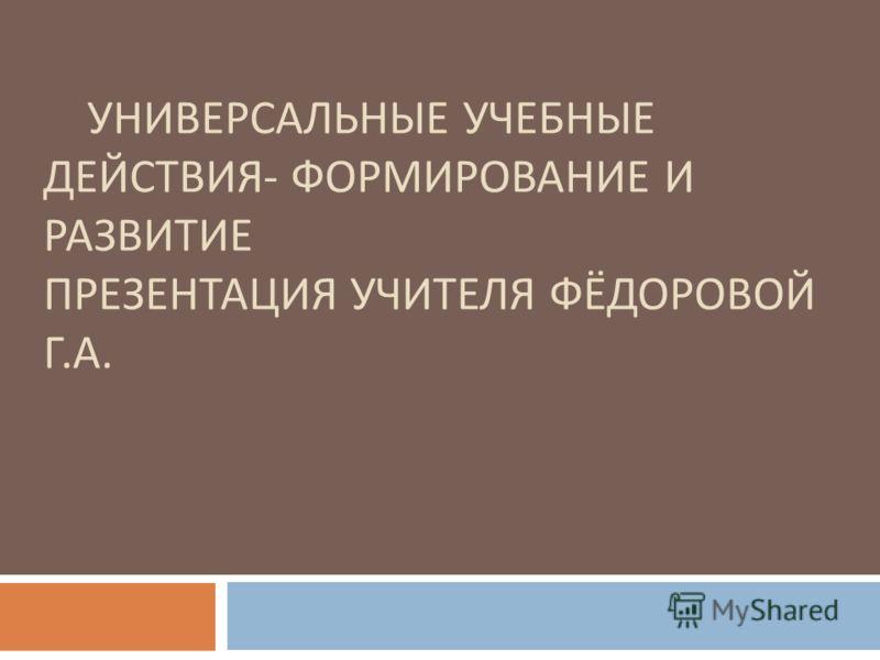 УНИВЕРСАЛЬНЫЕ УЧЕБНЫЕ ДЕЙСТВИЯ - ФОРМИРОВАНИЕ И РАЗВИТИЕ ПРЕЗЕНТАЦИЯ УЧИТЕЛЯ ФЁДОРОВОЙ Г. А.