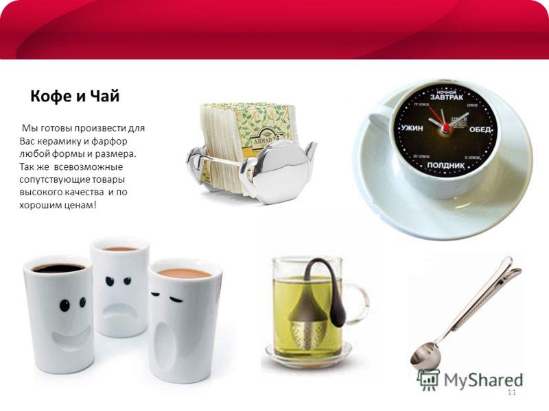 Кофе и Чай Мы готовы произвести для Вас керамику и фарфор любой формы и размера. Так же всевозможные сопутствующие товары высокого качества и по хорошим ценам! 11