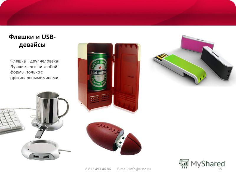 8 812 493 46 86 E-mail: info@risso.ru Флешки и USB- девайсы Флешка – друг человека! Лучшие флешки любой формы, только с оригинальными чипами. 15