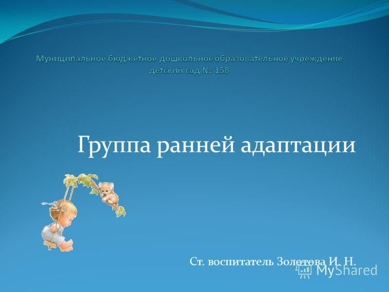 Группа ранней адаптации Ст. воспитатель Золотова И. Н.