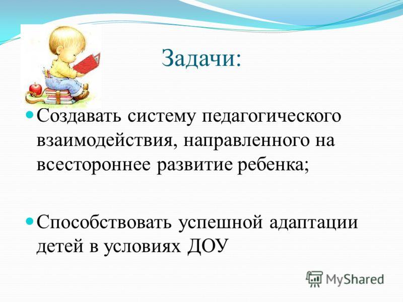 Задачи: Создавать систему педагогического взаимодействия, направленного на всестороннее развитие ребенка; Способствовать успешной адаптации детей в условиях ДОУ