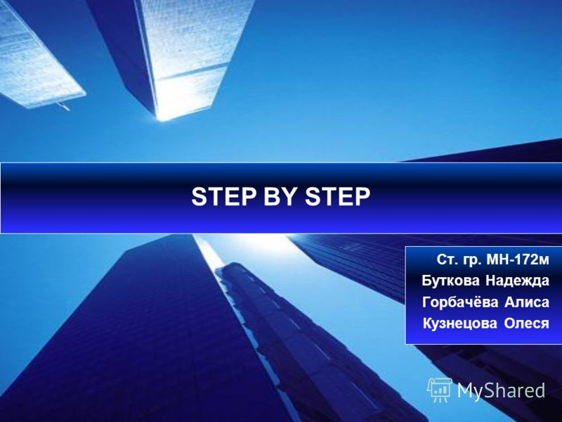 STEP BY STEP Ст. гр. МН-172м Буткова Надежда Горбачёва Алиса Кузнецова Олеся