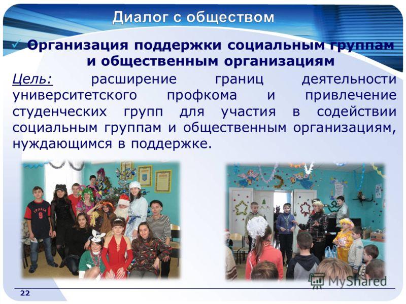 Организация поддержки социальным группам и общественным организациям Цель: расширение границ деятельности университетского профкома и привлечение студенческих групп для участия в содействии социальным группам и общественным организациям, нуждающимся