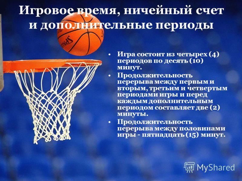 Игровое время, ничейный счет и дополнительные периоды Игра состоит из четырех (4) периодов по десять (10) минут. Продолжительность перерыва между первым и вторым, третьим и четвертым периодами игры и перед каждым дополнительным периодом составляет дв