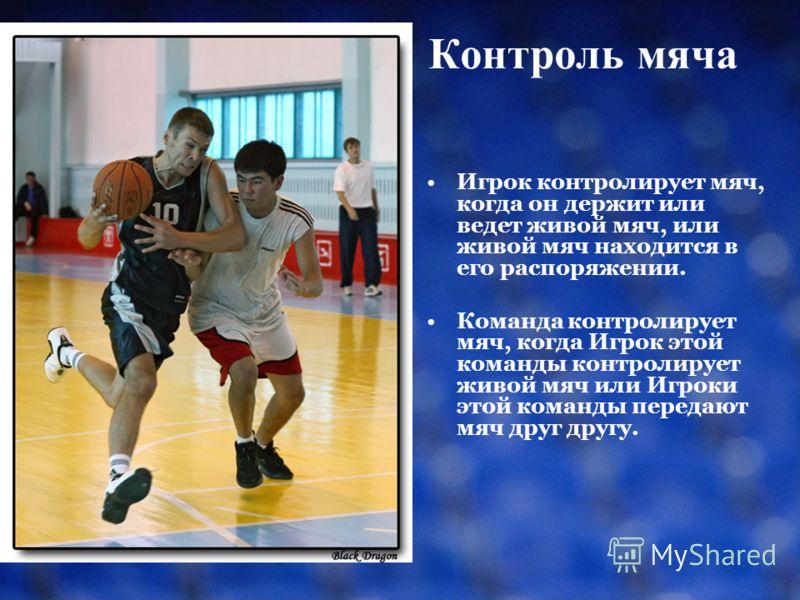 Контроль мяча Игрок контролирует мяч, когда он держит или ведет живой мяч, или живой мяч находится в его распоряжении. Команда контролирует мяч, когда Игрок этой команды контролирует живой мяч или Игроки этой команды передают мяч друг другу.