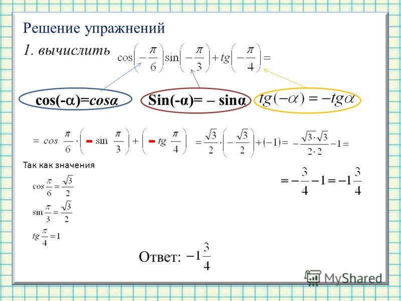 Решение упражнений 1. вычислить Sin(-α)= – sinα cos(- )=cosα -- Так как значения Ответ: