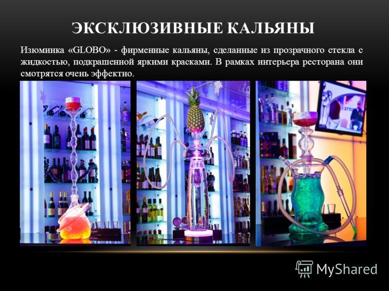 ЭКСКЛЮЗИВНЫЕ КАЛЬЯНЫ Изюминка «GLOBO» - фирменные кальяны, сделанные из прозрачного стекла с жидкостью, подкрашенной яркими красками. В рамках интерьера ресторана они смотрятся очень эффектно.