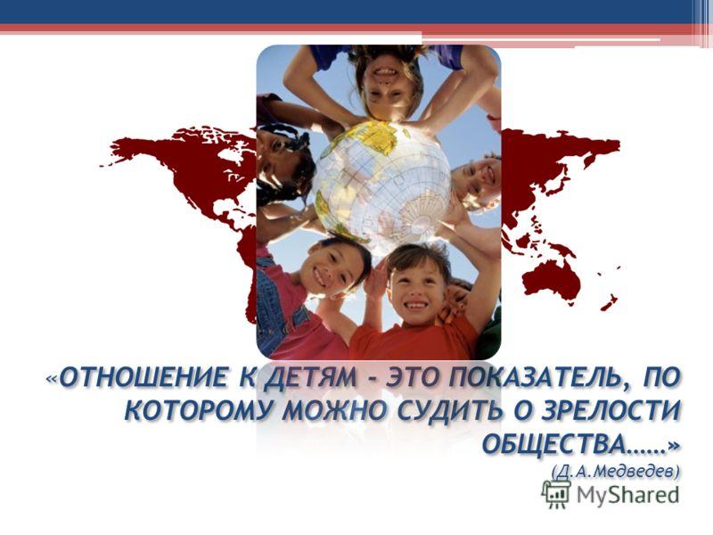 «ОТНОШЕНИЕ К ДЕТЯМ - ЭТО ПОКАЗАТЕЛЬ, ПО КОТОРОМУ МОЖНО СУДИТЬ О ЗРЕЛОСТИ ОБЩЕСТВА……» (Д.А.Медведев)