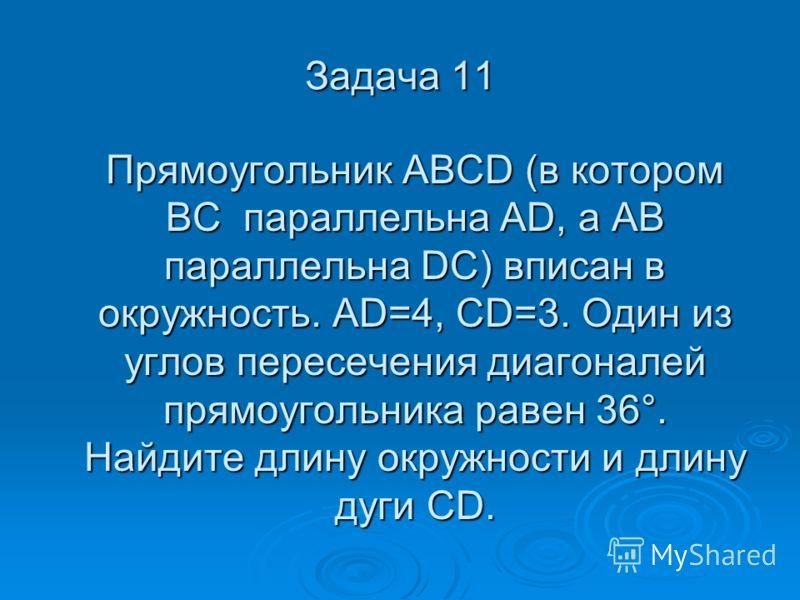 Задача 11 Прямоугольник ABCD (в котором BC параллельна AD, а AB параллельна DC) вписан в окружность. AD=4, CD=3. Один из углов пересечения диагоналей прямоугольника равен 36°. Найдите длину окружности и длину дуги CD. Прямоугольник ABCD (в котором BC