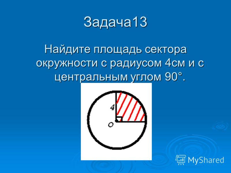 Задача13 Найдите площадь сектора окружности с радиусом 4см и с центральным углом 90°.