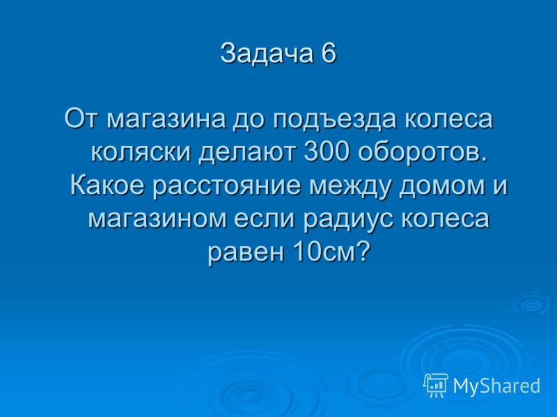 Задача 6 От магазина до подъезда колеса коляски делают 300 оборотов. Какое расстояние между домом и магазином если радиус колеса равен 10см?