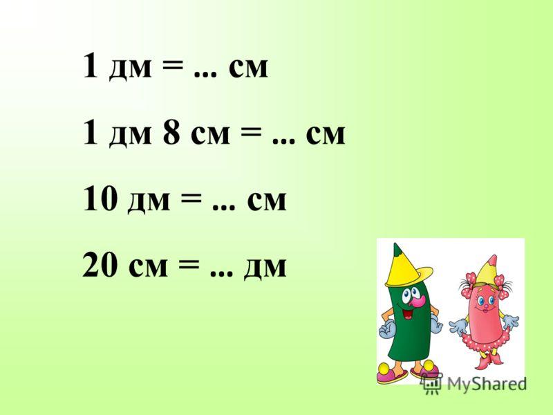 1 дм = … см 1 дм 8 см = … см 10 дм = … см 20 см = … дм