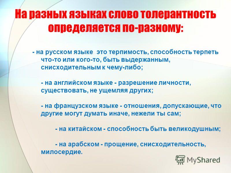 - на русском языке это терпимость, способность терпеть что-то или кого-то, быть выдержанным, снисходительным к чему-либо; - на английском языке - разрешение личности, существовать, не ущемляя других; - на французском языке - отношения, допускающие, ч