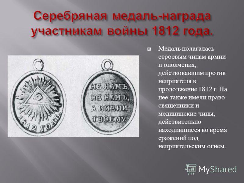 Медаль полагалась строевым чинам армии и ополчения, действовавшим против неприятеля в продолжение 1812 г. На нее также имели право священники и медицинские чины, действительно находившиеся во время сражений под неприятельским огнем.