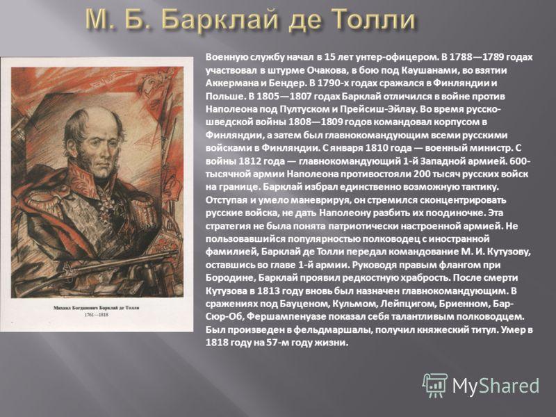Военную службу начал в 15 лет унтер-офицером. В 17881789 годах участвовал в штурме Очакова, в бою под Каушанами, во взятии Аккермана и Бендер. В 1790-х годах сражался в Финляндии и Польше. В 18051807 годах Барклай отличился в войне против Наполеона п