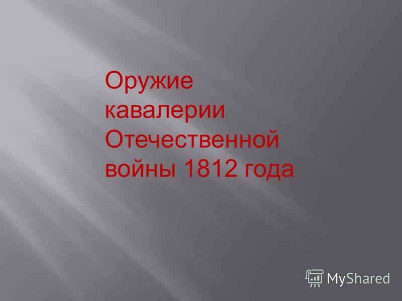 Оружие кавалерии Отечественной войны 1812 года