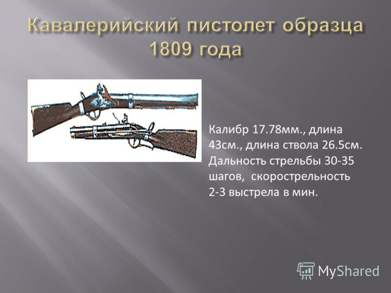 Калибр 17.78мм., длина 43см., длина ствола 26.5см. Дальность стрельбы 30-35 шагов, скорострельность 2-3 выстрела в мин.