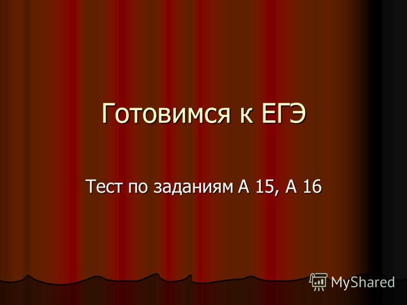 Готовимся к ЕГЭ Тест по заданиям А 15, А 16