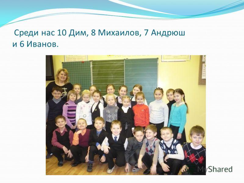 Среди нас 10 Дим, 8 Михаилов, 7 Андрюш и 6 Иванов.