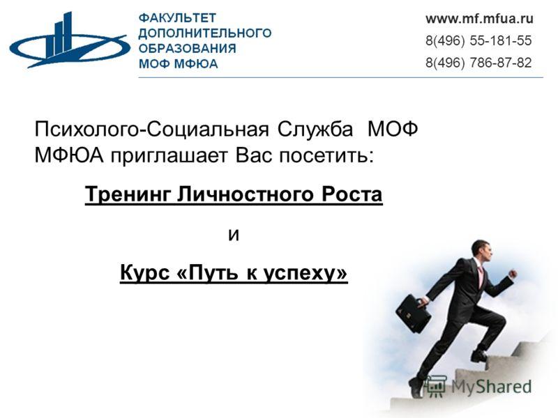 8(496) 55-181-55 www.mf.mfua.ru 8(496) 786-87-82 Психолого-Социальная Служба МОФ МФЮА приглашает Вас посетить: Тренинг Личностного Роста и Курс «Путь к успеху»